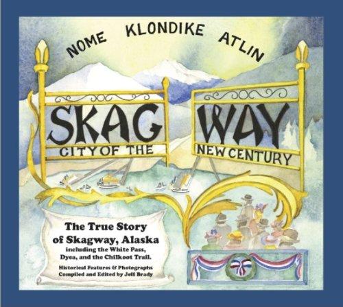 Skagway: City of the New Century: The True Story of Skagway, Alaska: Jeff Brady
