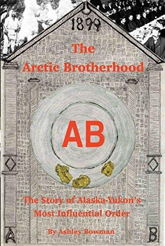 The Arctic Brotherhood: The Story of Alaska-Yukon's Most Influential Order: Ashley Bowman