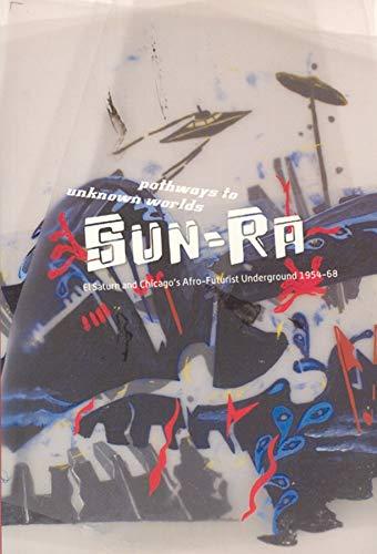 Pathways to Unknown Worlds: Sun Ra, El Saturn and Chicago's Afro-Futurist Underground, 1954-68...