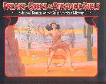 Freaks, Geeks & Strange Girls: Sideshow Banners of the Great American Midway: Johnson, Randy, ...