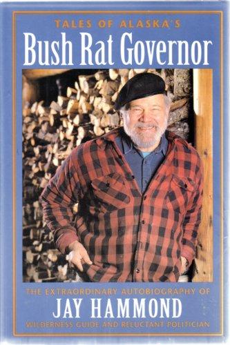 Tales of Alaska's Bush Rat Governor; the extraordinary autobiography of Jay Hammond, ...