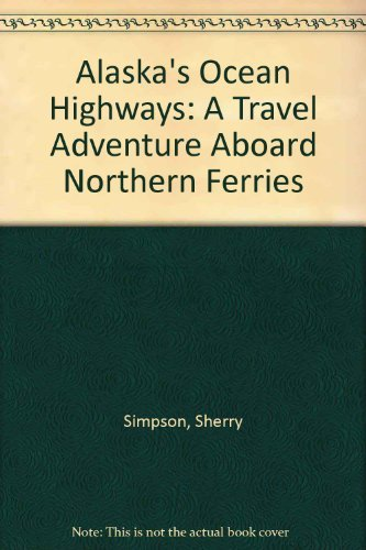 Alaska's Ocean Highways: A Travel Adventure Aboard Northern Ferries: Simpson, Sherry