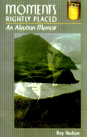 Moments Rightly Placed: A an Aleutian Memoir: Hudson, Ray