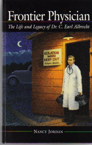 Frontier Physician: The Life and Legacy of Dr. C. Earl Albrecht: Jordan, Nancy