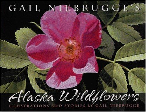 Gail Niebrugge's Alaska Wildflowers: An Artist's J: Niebrugge, Gail