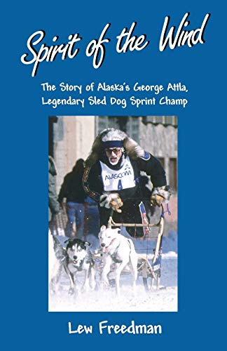 9780945397939: Spirit of the Wind: The Story of Alaska's George Attla, Legendary Sled Dog Sprint Champ
