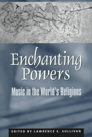Enchanting Powers: Music in the World's Religions: Editor-Lawrence E. Sullivan;