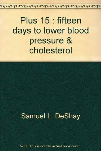 Plus 15 : Fifteen Days to Lower Blood Pressure and Cholesterol: Bernice A. DeShay; Samuel L. DeShay