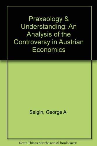 Praxeology & Understanding: An Analysis of the Controversy in Austrian Economics: Selgin, ...