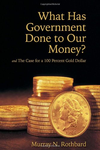 What Has Government Done to Our Money? and The Case for a 100 Percent Gold Dollar (0945466447) by Murray N. Rothbard