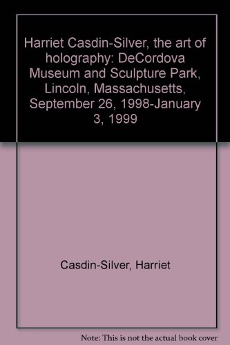 9780945506270: Harriet Casdin-Silver, The Art of Holography: DeCordova Museum and Sculpture Park, Lincoln, Massachusetts, September 26, 1998-January 3, 1999