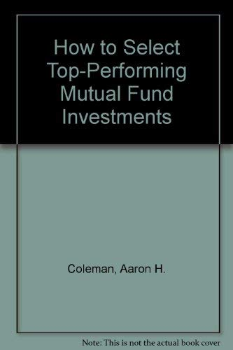 How to Select Top-Performing Mutual Fund Investments: Coleman, Aaron H., Coleman, David H.