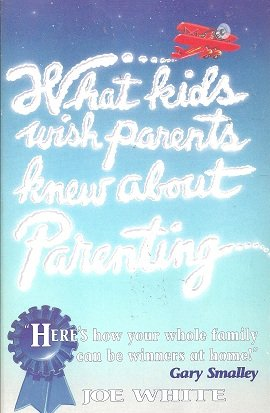 What Kids Wish Parents Knew about Parenting: Joe White
