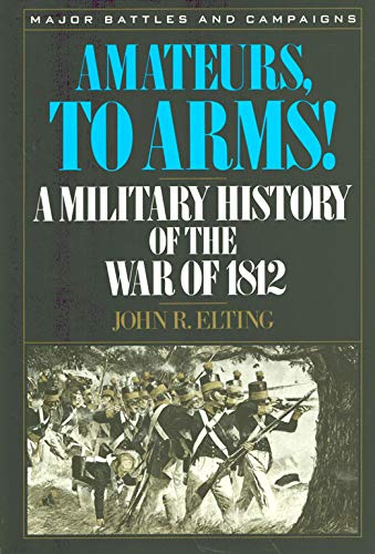 Amateurs, to Arms!: A Military History of the War of 1812: Elting, John Robert