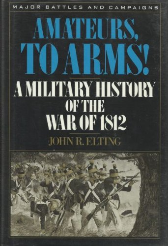 Amateurs, To Arms!: A Military History of the War of 1812.