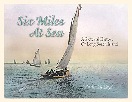Six Miles At Sea: A Pictorial History of Long Beach Island, New Jersey: John Bailey Lloyd