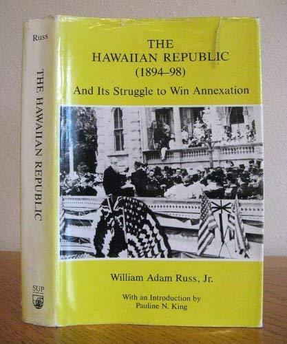The Hawaiian Republic: And Its Struggle to Win Annexation (1894-98): Russ, William Adam Jr.