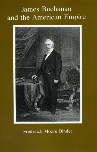 James Buchanan And The American Empire [ Inscribed By The Author]: Binder, Frederick Moore