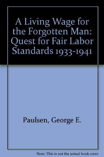 A Living Wage for the Forgotten Man: The Quest for Fair Labor Standards 1933-1941: Paulsen, George ...