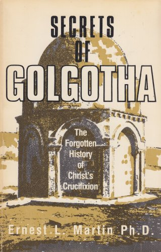 Secrets of Golgotha: The Forgotten History of Christ's Crucifixion.: Martin, Ernest L.