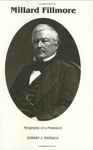 MILLARD FILLMORE: BIOGRAPHY OF A PRESIDENT: Rayback, Robert J.