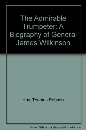 The Admirable Trumpeter; A Biography Of General James Wilkinson: Thomas Robson Hay ; M.R. Werner