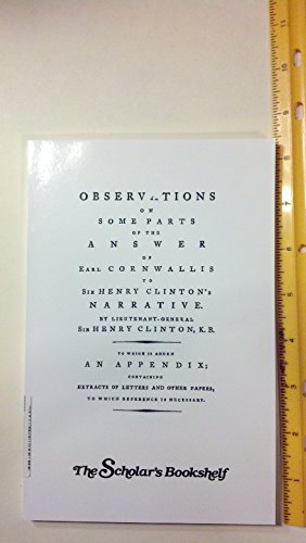 OBSERVATIONS ON SOME PARTS OF THE ANSWER OF EARL CORNWALLIS TO SIR HENRY CLINTON'S NARRATIVE: ...