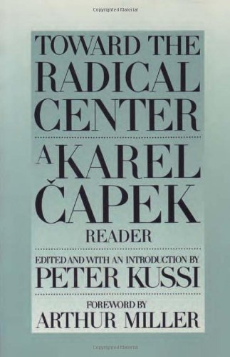 TOWARD THE RADICAL CENTER: A KAREL CAPEK READER. With an Introduction. Foreword by Arthur Miller.