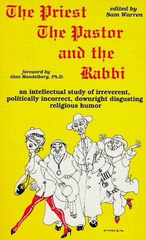 The Priest, the Pastor, and the Rabbi: An Intellectual Study of Irreverent, Politically Incorrect, ...