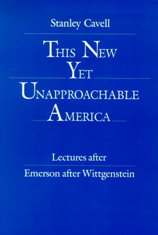 This New Yet Unapproachable America: Lectures After Emerson after Wittgenstein (The 1987 Frederick Ives Carpenter Lectures) (0945953003) by Stanley Cavell