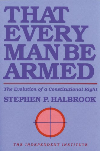 9780945999386: That Every Man Be Armed: The Evolution of a Constitutional Right (Independent Studies in Political Economy)