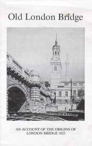 Old London Bridge: An Account of the Origins of London Bridge, 1825 (0946014019) by Hone, William