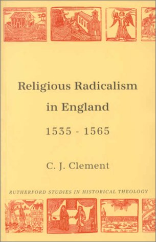Religious Radicalism in England, 1535-65 (Rutherford Studies in Historical Theology): Clement, ...