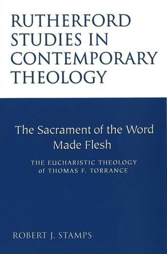 The Sacrament of the Word Made Flesh: The Eucharistic Theology of Thomas F. Torrance (Rutherford ...