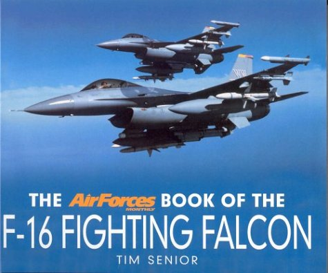 "The ""AirForces Monthly"" Book of the F-16 Fighting Falcon: Senior, Tim"