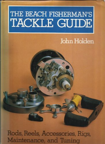 The Beach Fisherman's Tackle Guide : Rods, Reels, Accessories, Rigs, Maintenance and Tuning