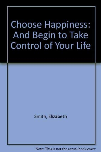 Choose Happiness and Begin to Take Control: Smith, Elizabeth