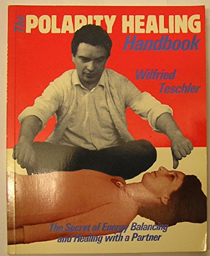The Polarity Healing Handbook: A Practical Introduction to the Healing Therapy of Energy Balancing