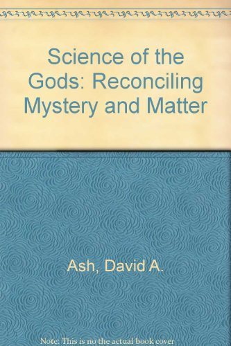 Science of the Gods : Reconciling Mystery and Matter: Ash, David A.; Hewitt, Peter