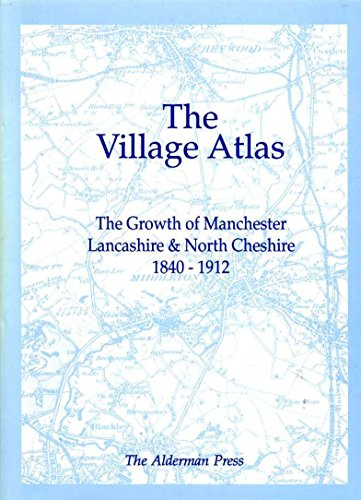 The Village Atlas : The Growth of Manchester, Lancashire and North Cheshire, 1840-1912