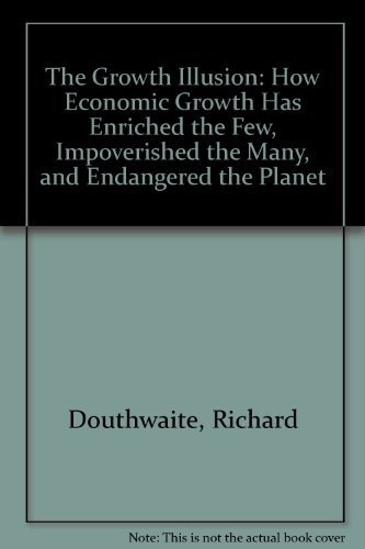 9780946640874: The Growth Illusion: How Economic Growth Has Enriched the Few, Impoverished the Many, and Endangered the Planet