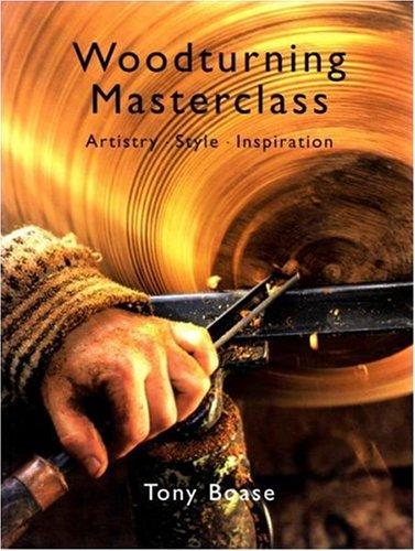Woodturning Masterclass: Artistry, Style, Inspiration: Boase, Tony; Guild of Master Craftsman ...