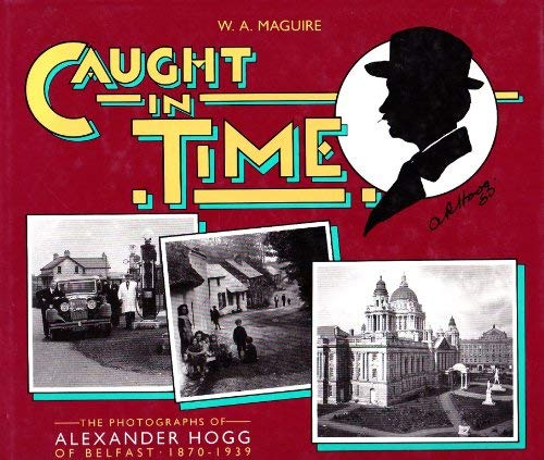 Caught in Time Photographs of Alex Hogg of Belfast, 1870-1939: Maguire, W A