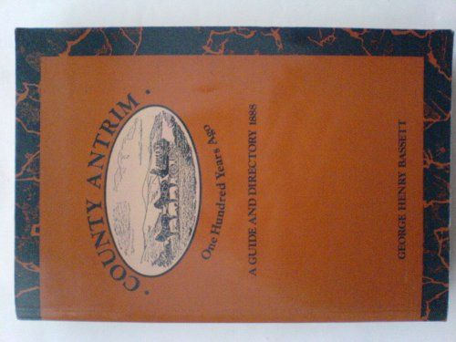 County Antrim One Hundred Years Ago: A Guide and Directory, 1888: Bassett, George Henry