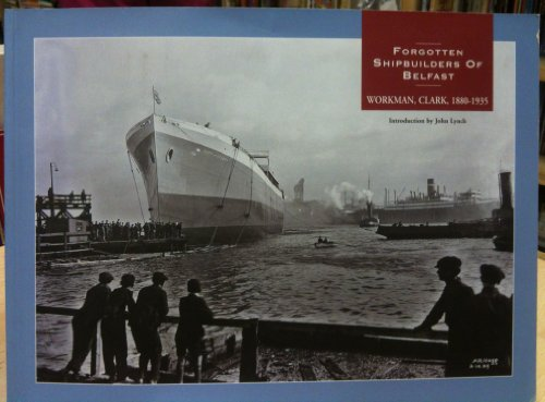 Forgotten Shipbuilders of Belfast: Workman Clark 1880-1935: Lynch, John