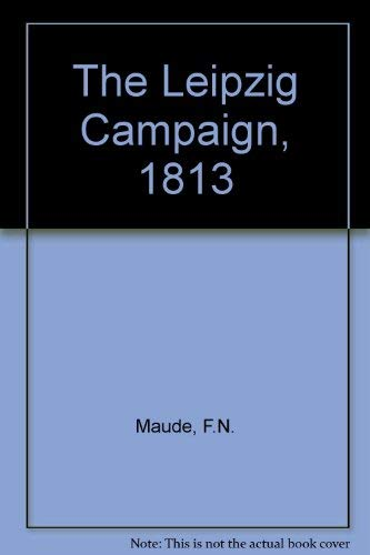 The Leipzig Campaign, 1813: Maude, F.N.