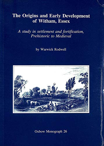 9780946897506: The Origins and Early Development of Witham, Essex: A Study in Settlement and Fortification, Prehistoric to Mediaeval (Oxbow Monographs in Archaeology)