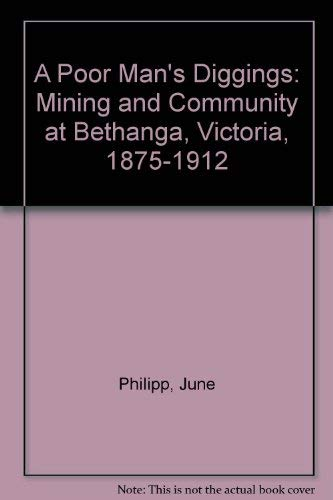 A Poor Man's Diggings. Mining and Community at Bethanga, Victoria, 1875-1912.