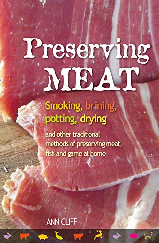 Preserving Meat: Smoking, Brining, Potting, Drying and: Ann Cliff