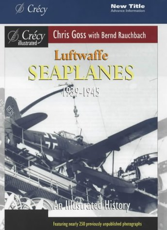 Luftwaffe Seaplanes 1939-1945: An Illustrated History (Crecy Illustrated) (9780947554934) by Goss, Chris; Rauchbach, Bernd